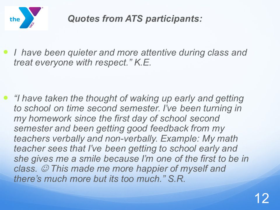 12 Quotes from ATS participants: I have been quieter and more attentive during class and treat everyone with respect. K.E.