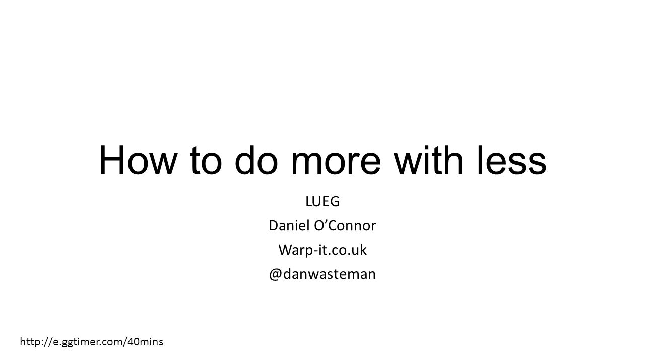 How to do more with less LUEG Daniel O'Connor Warp-it.co.uk @danwasteman http://e.ggtimer.com/40mins