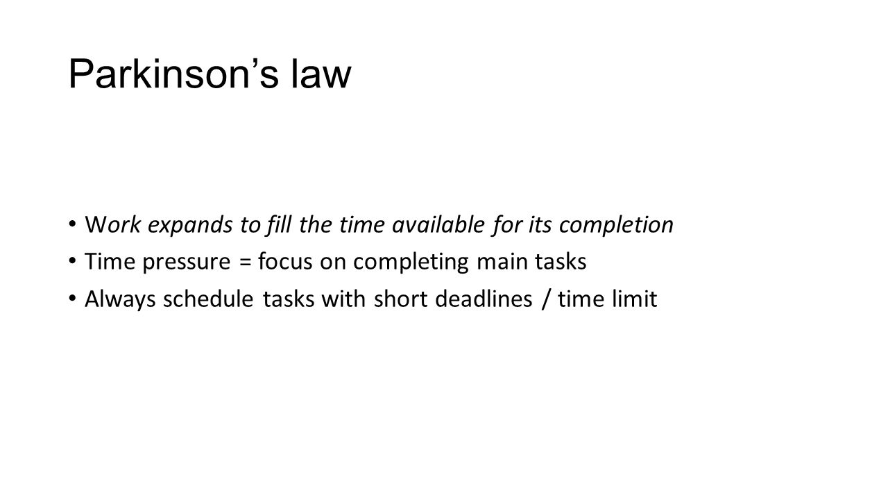 Parkinson's law Work expands to fill the time available for its completion Time pressure = focus on completing main tasks Always schedule tasks with short deadlines / time limit