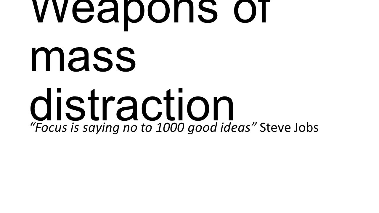 """Weapons of mass distraction """"Focus is saying no to 1000 good ideas"""" Steve Jobs"""