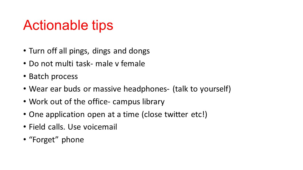 Actionable tips Turn off all pings, dings and dongs Do not multi task- male v female Batch process Wear ear buds or massive headphones- (talk to yours