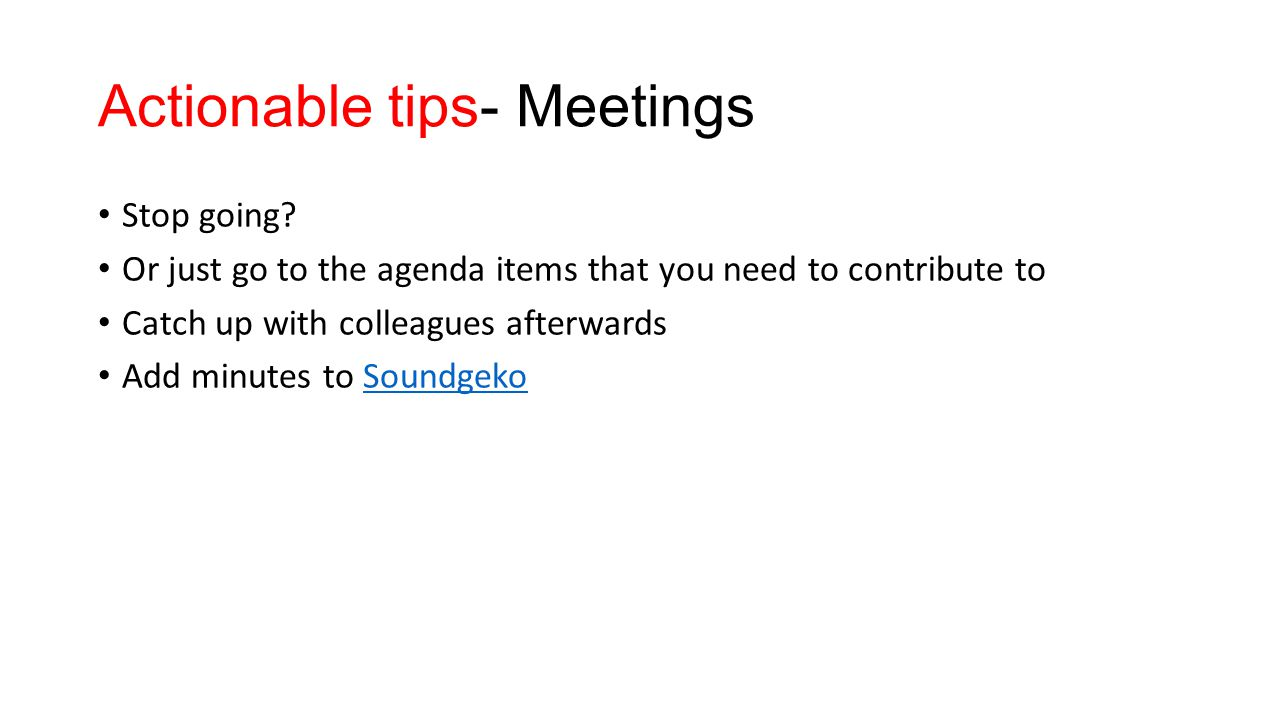 Actionable tips- Meetings Stop going? Or just go to the agenda items that you need to contribute to Catch up with colleagues afterwards Add minutes to