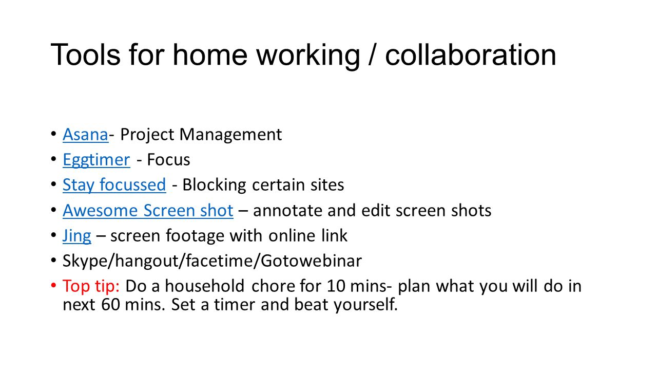 Tools for home working / collaboration Asana- Project Management Asana Eggtimer - Focus Eggtimer Stay focussed - Blocking certain sites Stay focussed Awesome Screen shot – annotate and edit screen shots Awesome Screen shot Jing – screen footage with online link Jing Skype/hangout/facetime/Gotowebinar Top tip: Do a household chore for 10 mins- plan what you will do in next 60 mins.