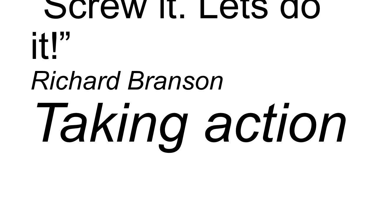 Screw it. Lets do it! Richard Branson Taking action