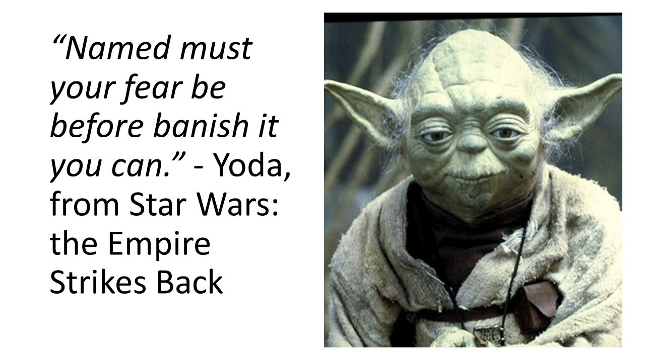 Named must your fear be before banish it you can. - Yoda, from Star Wars: the Empire Strikes Back