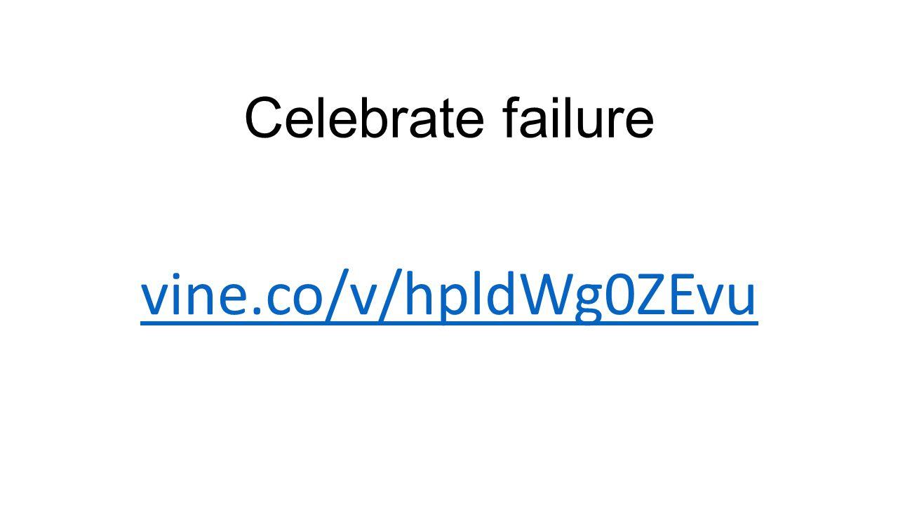 Celebrate failure vine.co/v/hpldWg0ZEvu