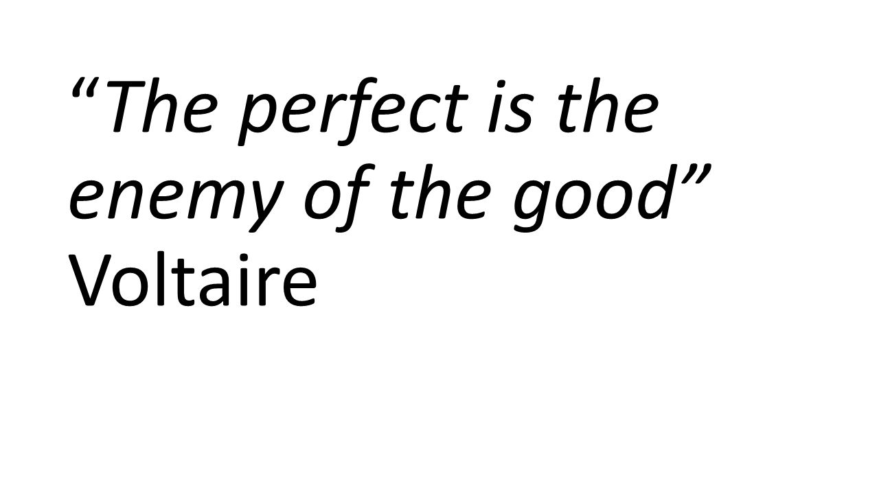 The perfect is the enemy of the good Voltaire