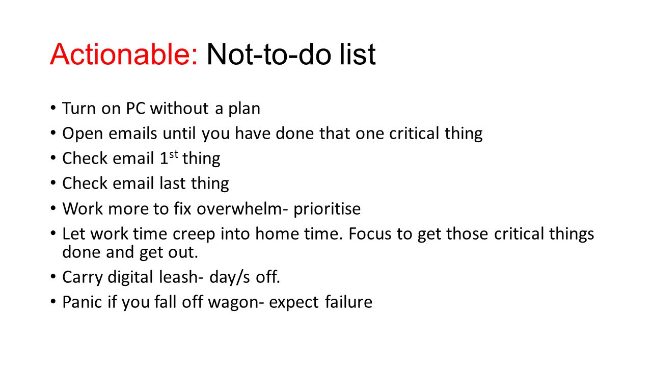 Actionable: Not-to-do list Turn on PC without a plan Open emails until you have done that one critical thing Check email 1 st thing Check email last thing Work more to fix overwhelm- prioritise Let work time creep into home time.
