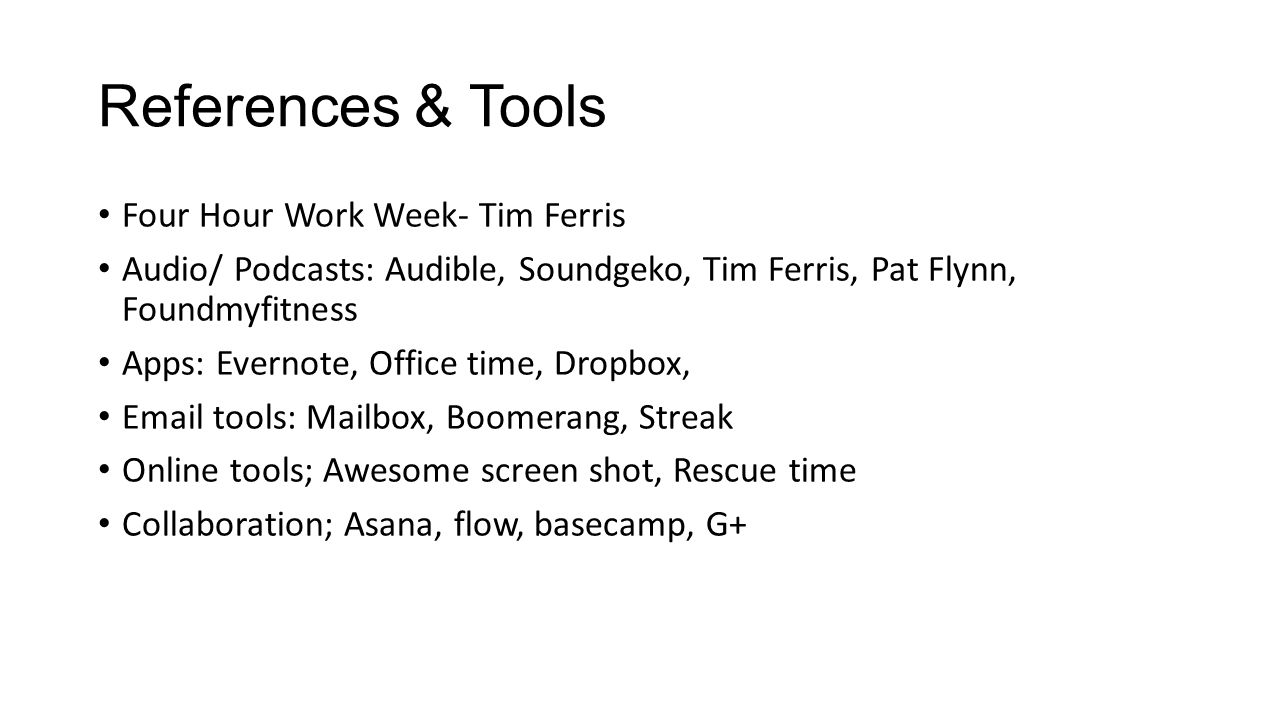 References & Tools Four Hour Work Week- Tim Ferris Audio/ Podcasts: Audible, Soundgeko, Tim Ferris, Pat Flynn, Foundmyfitness Apps: Evernote, Office time, Dropbox, Email tools: Mailbox, Boomerang, Streak Online tools; Awesome screen shot, Rescue time Collaboration; Asana, flow, basecamp, G+