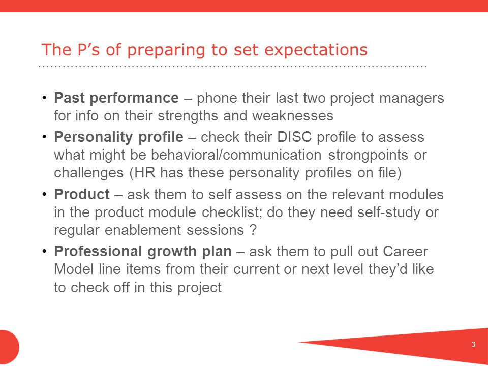 …………………………………………………………………………………… The P's of preparing to set expectations Past performance – phone their last two project managers for info on their strengths and weaknesses Personality profile – check their DISC profile to assess what might be behavioral/communication strongpoints or challenges (HR has these personality profiles on file) Product – ask them to self assess on the relevant modules in the product module checklist; do they need self-study or regular enablement sessions .