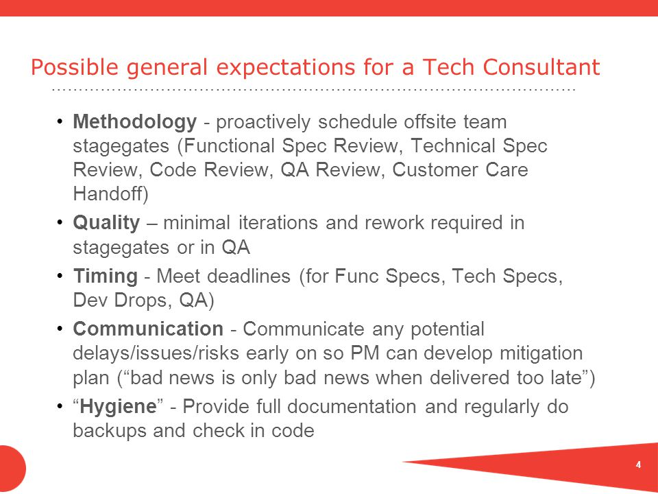 …………………………………………………………………………………… Possible general expectations for a Tech Consultant Methodology - proactively schedule offsite team stagegates (Functional Spec Review, Technical Spec Review, Code Review, QA Review, Customer Care Handoff) Quality – minimal iterations and rework required in stagegates or in QA Timing - Meet deadlines (for Func Specs, Tech Specs, Dev Drops, QA) Communication - Communicate any potential delays/issues/risks early on so PM can develop mitigation plan ( bad news is only bad news when delivered too late ) Hygiene - Provide full documentation and regularly do backups and check in code 4