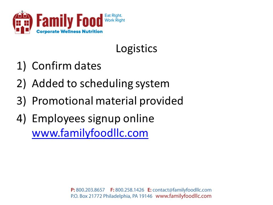 Logistics 1)Confirm dates 2)Added to scheduling system 3)Promotional material provided 4)Employees signup online www.familyfoodllc.com www.familyfoodllc.com