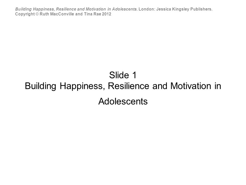 Slide 1 Building Happiness, Resilience and Motivation in Adolescents Building Happiness, Resilience and Motivation in Adolescents.