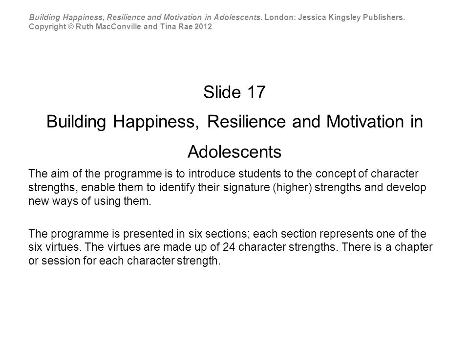 Slide 17 Building Happiness, Resilience and Motivation in Adolescents The aim of the programme is to introduce students to the concept of character strengths, enable them to identify their signature (higher) strengths and develop new ways of using them.