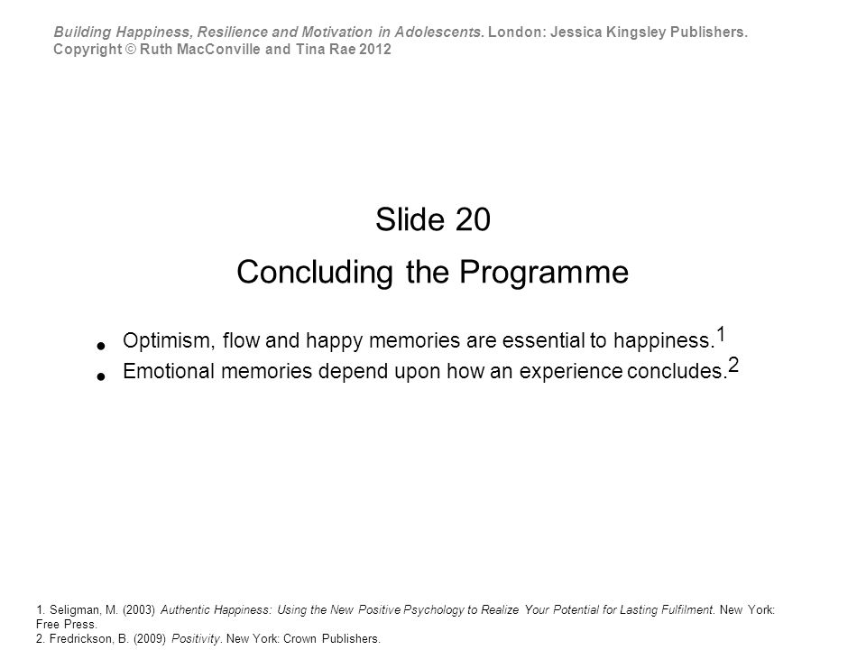 Slide 20 Concluding the Programme Optimism, flow and happy memories are essential to happiness.