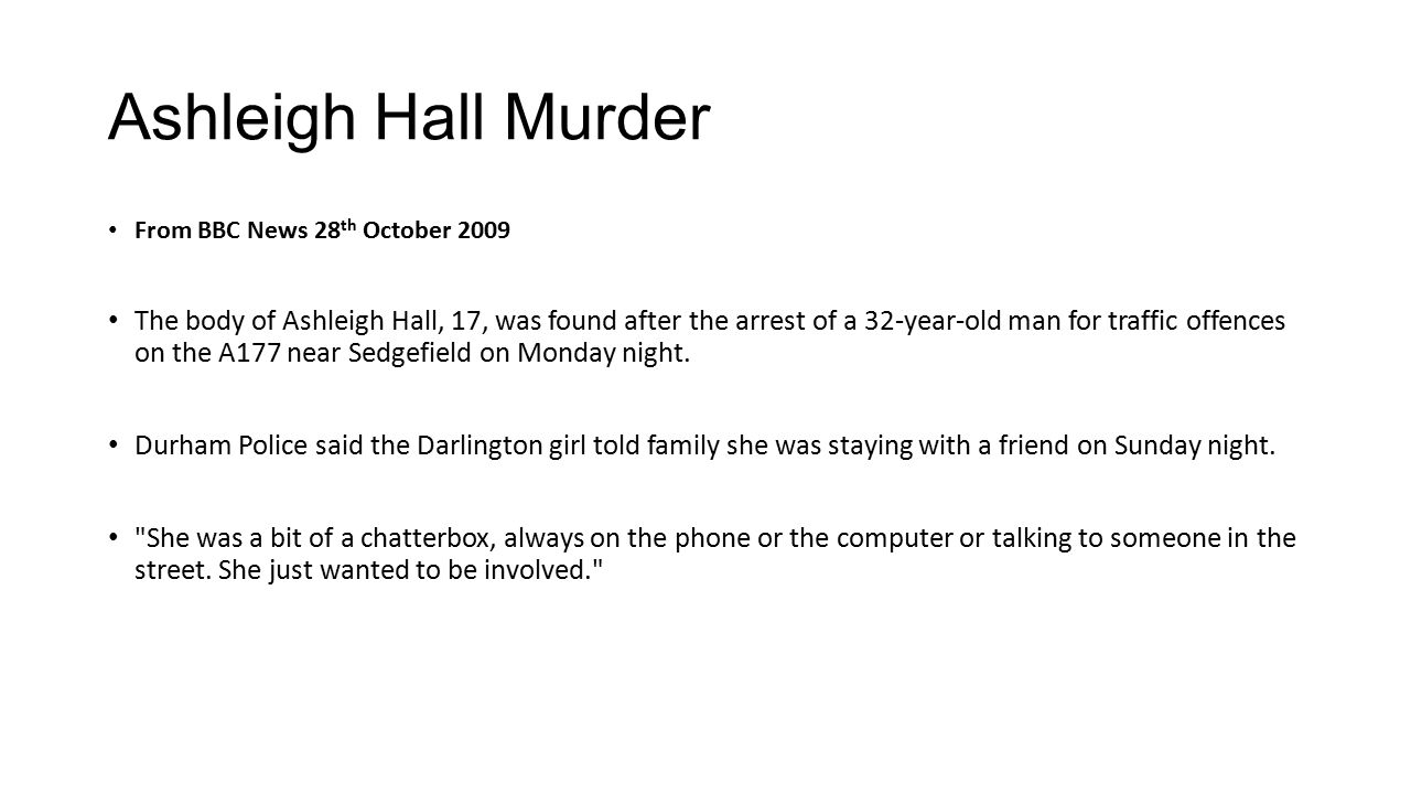 Ashleigh Hall Murder From BBC News 28 th October 2009 The body of Ashleigh Hall, 17, was found after the arrest of a 32-year-old man for traffic offences on the A177 near Sedgefield on Monday night.