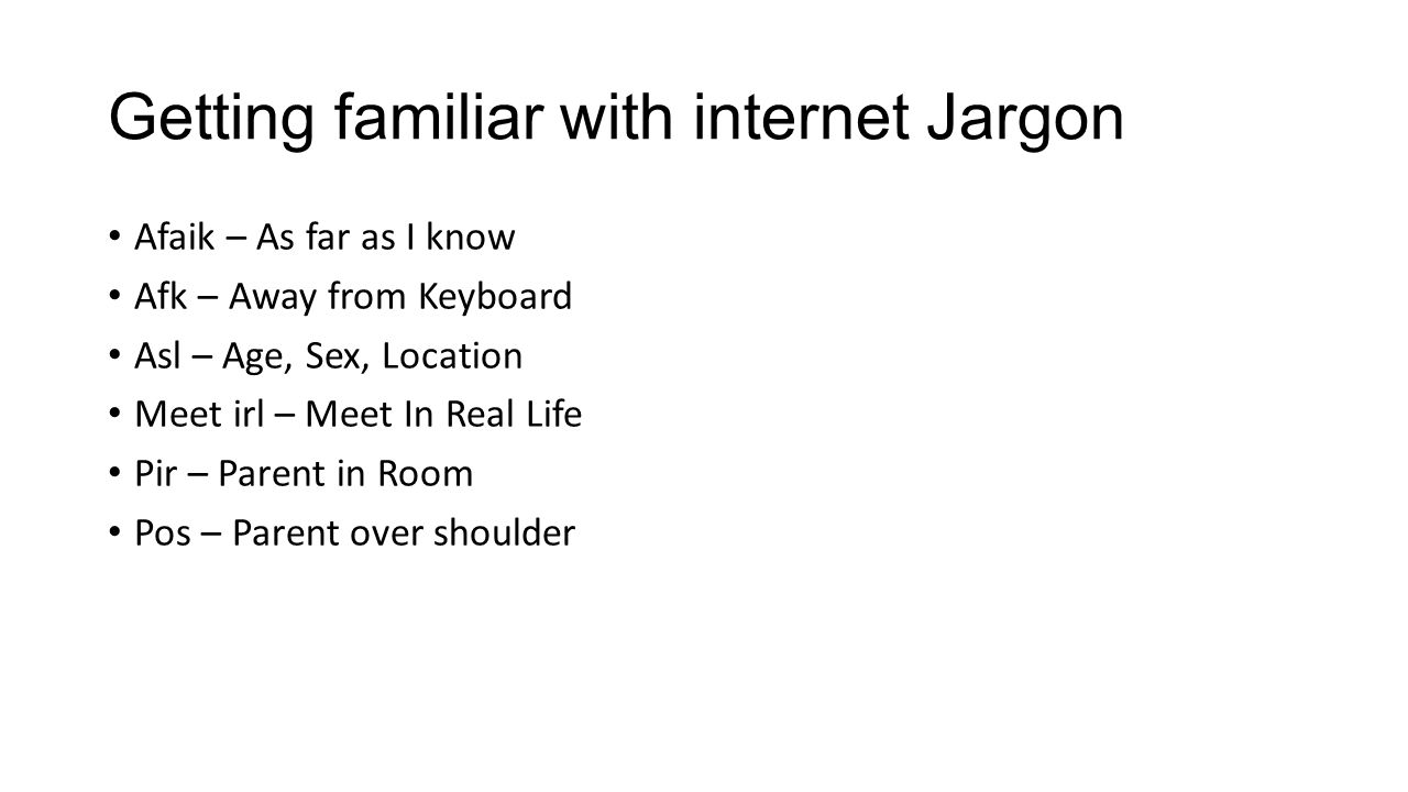 Getting familiar with internet Jargon Afaik – As far as I know Afk – Away from Keyboard Asl – Age, Sex, Location Meet irl – Meet In Real Life Pir – Parent in Room Pos – Parent over shoulder