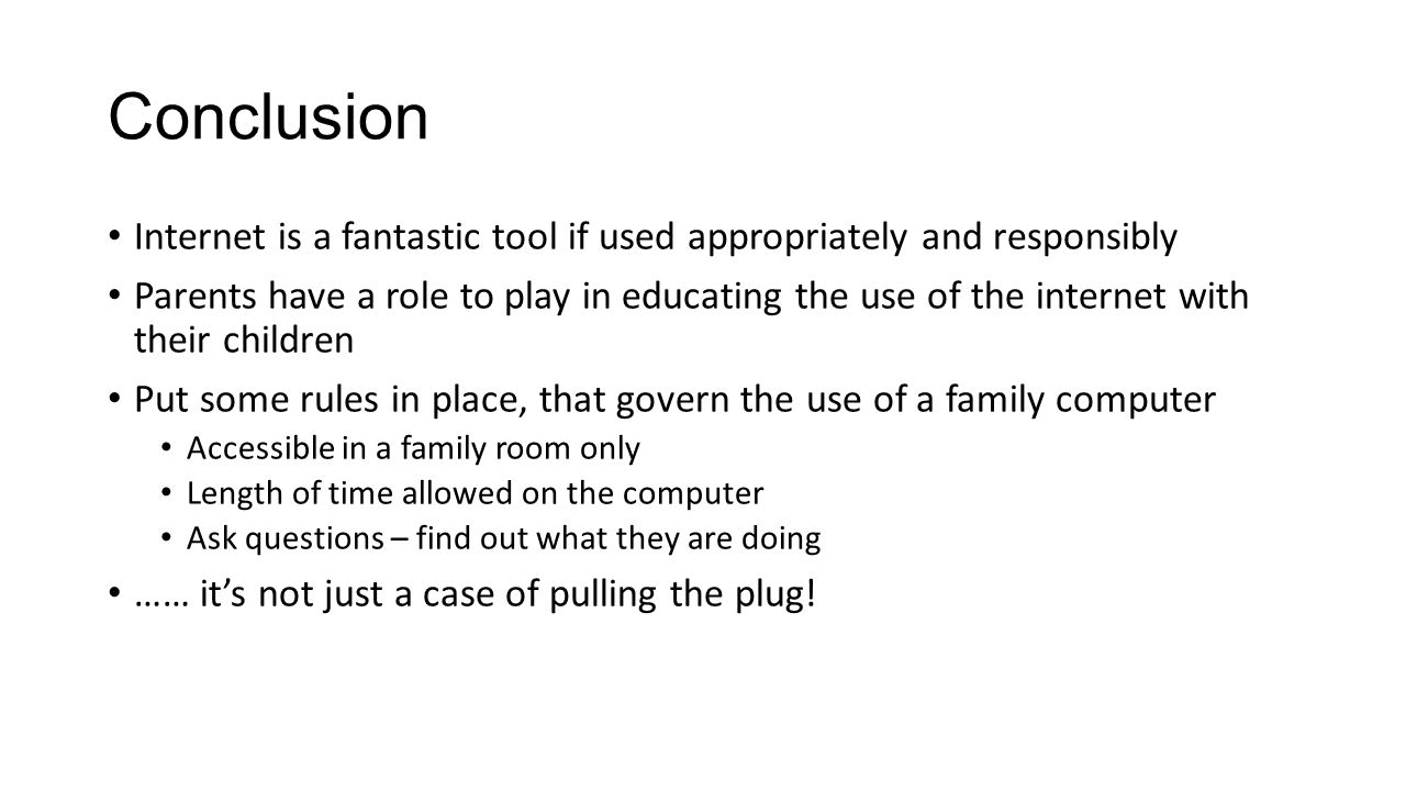 Conclusion Internet is a fantastic tool if used appropriately and responsibly Parents have a role to play in educating the use of the internet with their children Put some rules in place, that govern the use of a family computer Accessible in a family room only Length of time allowed on the computer Ask questions – find out what they are doing …… it's not just a case of pulling the plug!