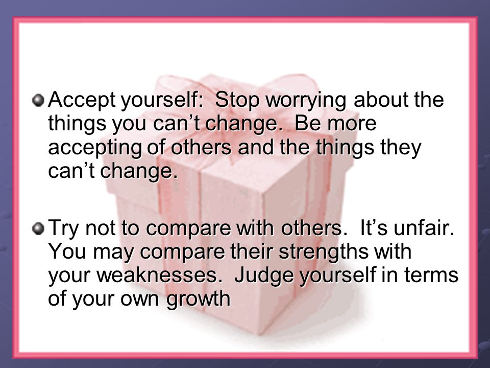 Accept yourself: Stop worrying about the things you can't change.