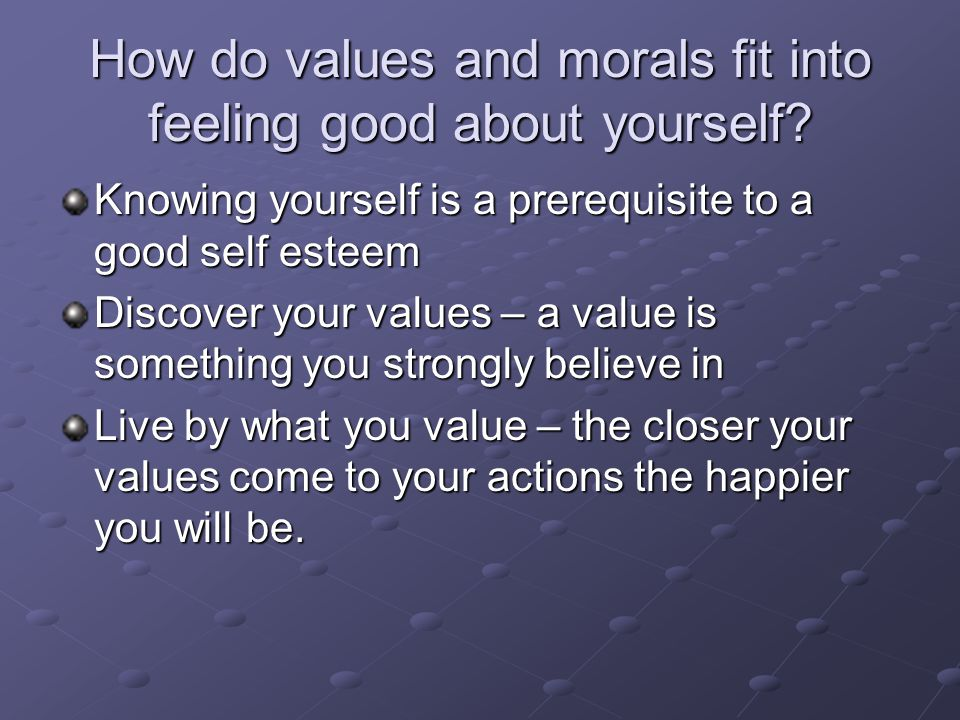 How do values and morals fit into feeling good about yourself? Knowing yourself is a prerequisite to a good self esteem Discover your values – a value