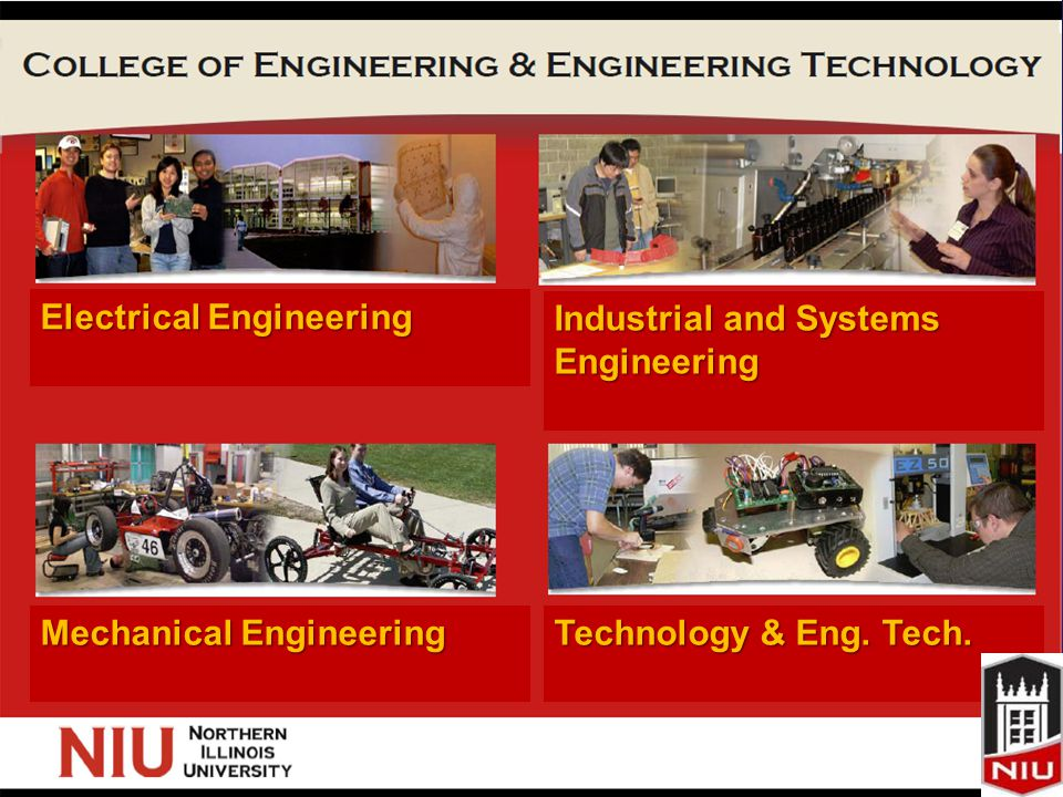 Slide 11 www.kostic.niu.edu Electrical Engineering Industrial and Systems Engineering Mechanical Engineering Technology & Eng.