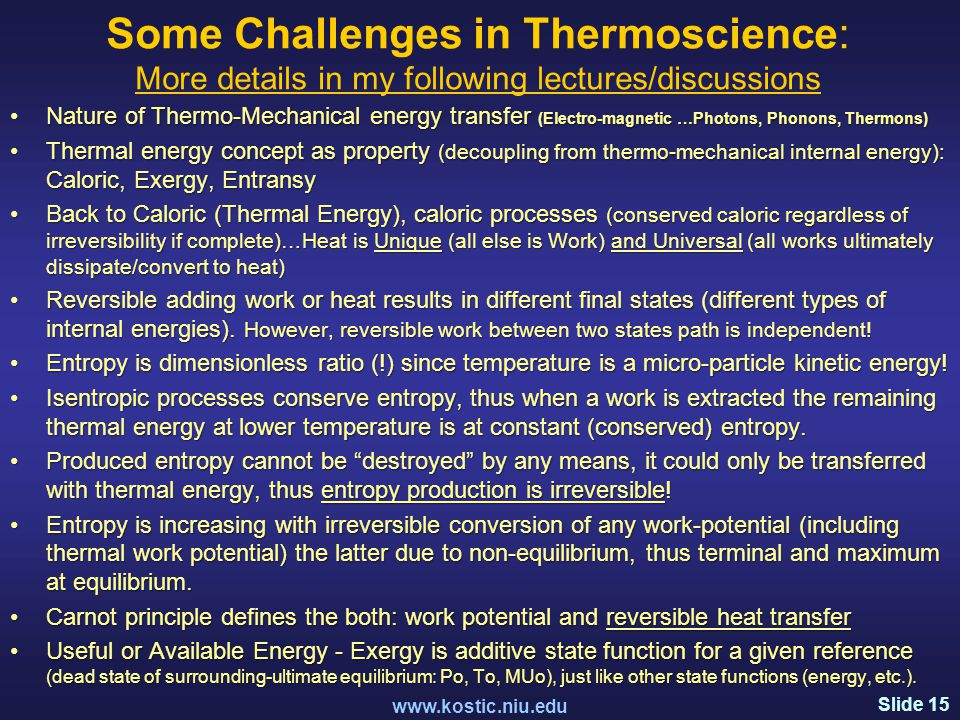 Slide 15 Some Challenges in Thermoscience: More details in my following lectures/discussions www.kostic.niu.edu Nature of Thermo-Mechanical energy transfer (Electro-magnetic …Photons, Phonons, Thermons)Nature of Thermo-Mechanical energy transfer (Electro-magnetic …Photons, Phonons, Thermons) Thermal energy concept as property (decoupling from thermo-mechanical internal energy): Caloric, Exergy, EntransyThermal energy concept as property (decoupling from thermo-mechanical internal energy): Caloric, Exergy, Entransy Back to Caloric (Thermal Energy), caloric processes (conserved caloric regardless of irreversibility if complete)…Heat is Unique (all else is Work) and Universal (all works ultimately dissipate/convert to heat)Back to Caloric (Thermal Energy), caloric processes (conserved caloric regardless of irreversibility if complete)…Heat is Unique (all else is Work) and Universal (all works ultimately dissipate/convert to heat) Reversible adding work or heat results in different final states (different types of internal energies).