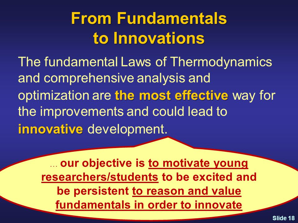 Slide 18 From Fundamentals to Innovations themosteffective innovative The fundamental Laws of Thermodynamics and comprehensive analysis and optimization are the most effective way for the improvements and could lead to innovative development.