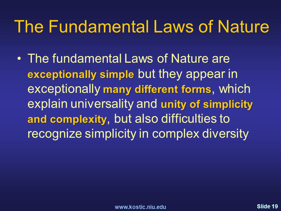 Slide 19 The Fundamental Laws of Nature exceptionally simple many different forms unity of simplicity and complexityThe fundamental Laws of Nature are exceptionally simple but they appear in exceptionally many different forms, which explain universality and unity of simplicity and complexity, but also difficulties to recognize simplicity in complex diversity www.kostic.niu.edu