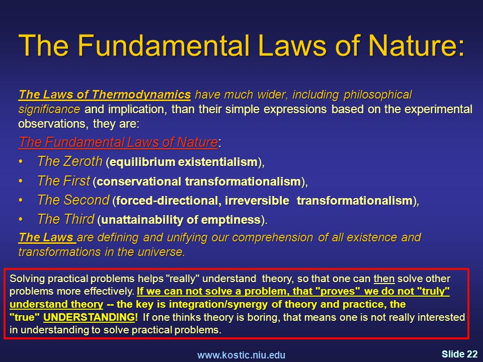 Slide 22 The Fundamental Laws of Nature: The Laws of Thermodynamics have much wider, including philosophical significance and implication, than their simple expressions based on the experimental observations, they are: The Fundamental Laws of Nature: The Zeroth (equilibrium existentialism),The Zeroth (equilibrium existentialism), The First (conservational transformationalism),The First (conservational transformationalism), The Second (forced-directional, irreversible transformationalism),The Second (forced-directional, irreversible transformationalism), The Third (unattainability of emptiness).The Third (unattainability of emptiness).