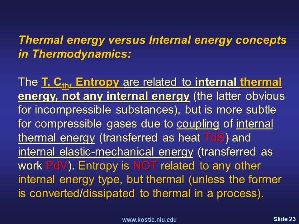 Slide 23 www.kostic.niu.edu Thermal energy versus Internal energy concepts in Thermodynamics: The T, C th, Entropy are related to internal thermal energy, not any internal energy (the latter obvious for incompressible substances), but is more subtle for compressible gases due to coupling of internal thermal energy (transferred as heat TdS) and internal elastic-mechanical energy (transferred as work PdV).