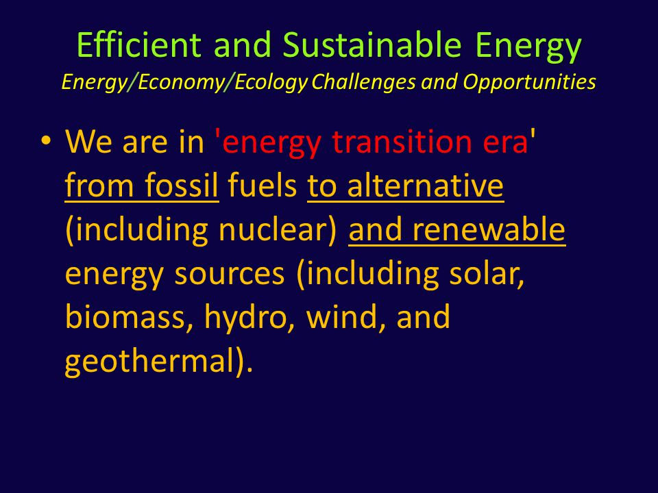 Efficient and Sustainable Energy Energy/Economy/Ecology Challenges and Opportunities We are in energy transition era from fossil fuels to alternative (including nuclear) and renewable energy sources (including solar, biomass, hydro, wind, and geothermal).