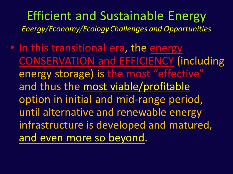 Efficient and Sustainable Energy Energy/Economy/Ecology Challenges and Opportunities In this transitional era, the energy CONSERVATION and EFFICIENCY (including energy storage) is the most effective and thus the most viable/profitable option in initial and mid-range period, until alternative and renewable energy infrastructure is developed and matured, and even more so beyond.