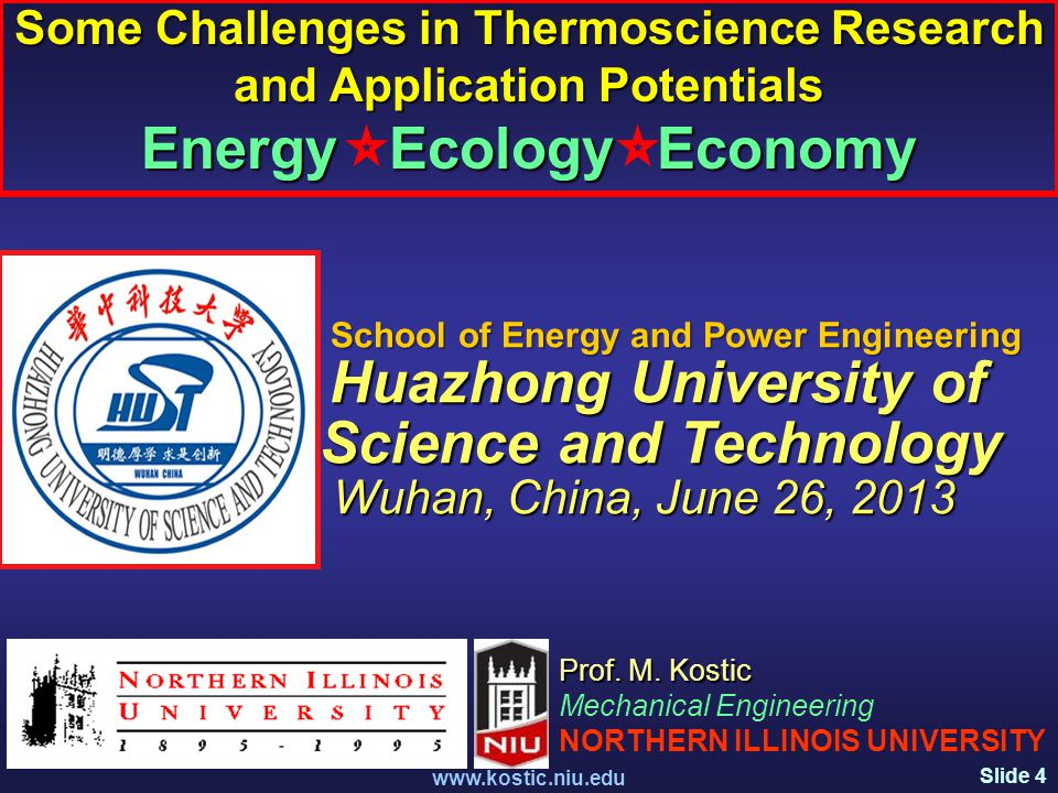 Slide 4 www.kostic.niu.edu Some Challenges in Thermoscience Research and Application Potentials Energy Ecology Economy Prof.