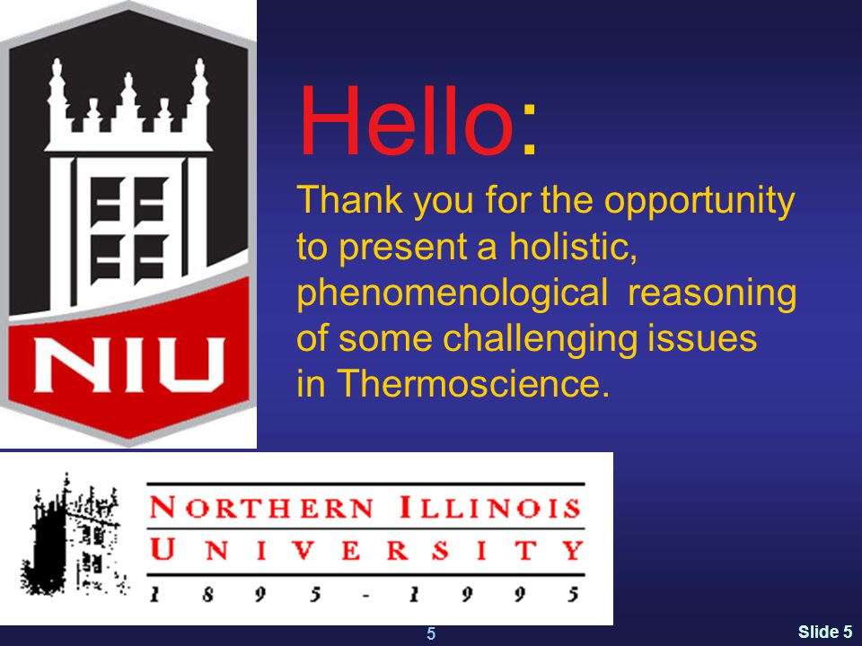 Slide 5 www.kostic.niu.edu 5 Hello: Thank you for the opportunity to present a holistic, phenomenological reasoning of some challenging issues in Thermoscience.