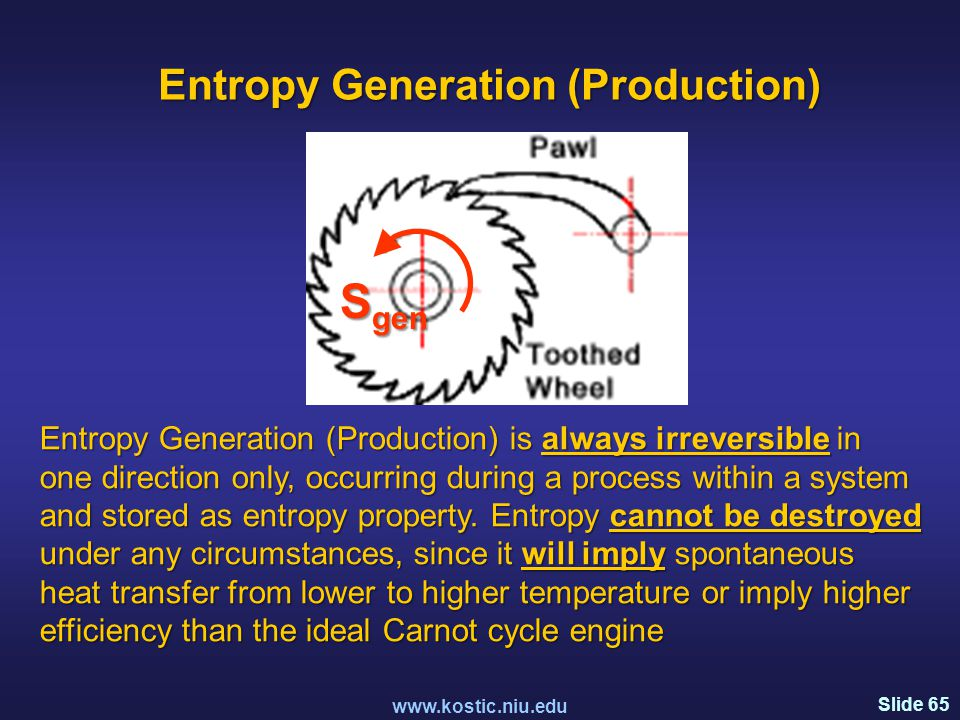 Slide 65 www.kostic.niu.edu S gen Entropy Generation (Production) is always irreversible in one direction only, occurring during a process within a system and stored as entropy property.