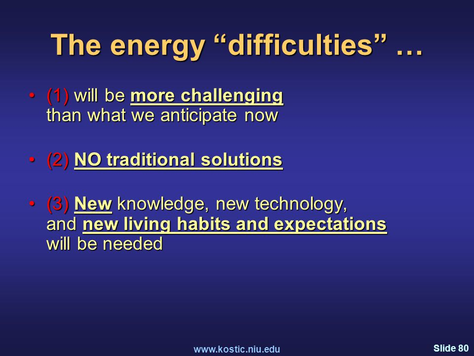 Slide 80 www.kostic.niu.edu The energy difficulties … (1) will be more challenging than what we anticipate now(1) will be more challenging than what we anticipate now (2) NO traditional solutions(2) NO traditional solutions (3) New knowledge, new technology, and new living habits and expectations will be needed(3) New knowledge, new technology, and new living habits and expectations will be needed