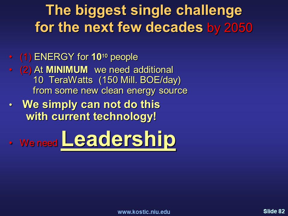 Slide 82 www.kostic.niu.edu The biggest single challenge for the next few decades by 2050 (1) ENERGY for 10 10 people(1) ENERGY for 10 10 people (2) At MINIMUM we need additional 10 TeraWatts (150 Mill.