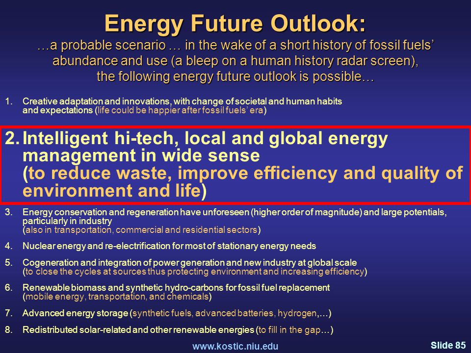 Slide 85 www.kostic.niu.edu Energy Future Outlook: …a probable scenario … in the wake of a short history of fossil fuels' abundance and use (a bleep on a human history radar screen), the following energy future outlook is possible… 1.Creative adaptation and innovations, with change of societal and human habits and expectations (life could be happier after fossil fuels' era) 2.Intelligent hi-tech, local and global energy management in wide sense (to reduce waste, improve efficiency and quality of environment and life) 3.Energy conservation and regeneration have unforeseen (higher order of magnitude) and large potentials, particularly in industry (also in transportation, commercial and residential sectors) 4.Nuclear energy and re-electrification for most of stationary energy needs 5.Cogeneration and integration of power generation and new industry at global scale (to close the cycles at sources thus protecting environment and increasing efficiency) 6.Renewable biomass and synthetic hydro-carbons for fossil fuel replacement (mobile energy, transportation, and chemicals) 7.Advanced energy storage (synthetic fuels, advanced batteries, hydrogen,…) 8.Redistributed solar-related and other renewable energies (to fill in the gap…)
