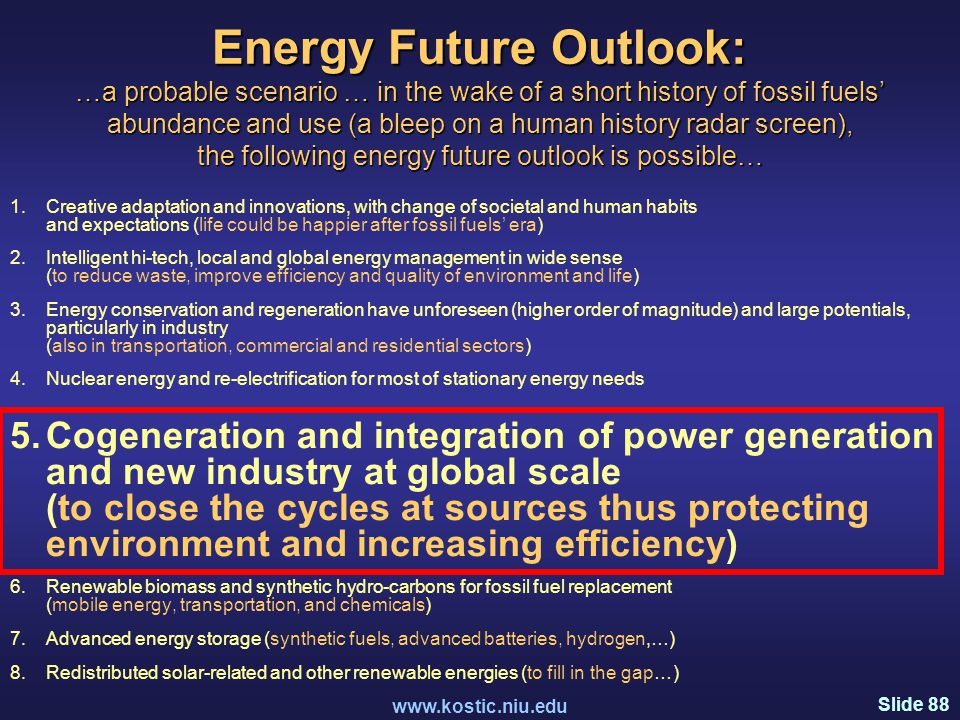 Slide 88 www.kostic.niu.edu Energy Future Outlook: …a probable scenario … in the wake of a short history of fossil fuels' abundance and use (a bleep on a human history radar screen), the following energy future outlook is possible… 1.Creative adaptation and innovations, with change of societal and human habits and expectations (life could be happier after fossil fuels' era) 2.Intelligent hi-tech, local and global energy management in wide sense (to reduce waste, improve efficiency and quality of environment and life) 3.Energy conservation and regeneration have unforeseen (higher order of magnitude) and large potentials, particularly in industry (also in transportation, commercial and residential sectors) 4.Nuclear energy and re-electrification for most of stationary energy needs 5.Cogeneration and integration of power generation and new industry at global scale (to close the cycles at sources thus protecting environment and increasing efficiency) 6.Renewable biomass and synthetic hydro-carbons for fossil fuel replacement (mobile energy, transportation, and chemicals) 7.Advanced energy storage (synthetic fuels, advanced batteries, hydrogen,…) 8.Redistributed solar-related and other renewable energies (to fill in the gap…)