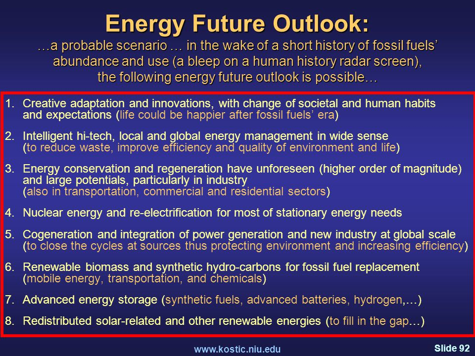 Slide 92 www.kostic.niu.edu Energy Future Outlook: …a probable scenario … in the wake of a short history of fossil fuels' abundance and use (a bleep on a human history radar screen), the following energy future outlook is possible… 1.Creative adaptation and innovations, with change of societal and human habits and expectations (life could be happier after fossil fuels' era) 2.Intelligent hi-tech, local and global energy management in wide sense (to reduce waste, improve efficiency and quality of environment and life) 3.Energy conservation and regeneration have unforeseen (higher order of magnitude) and large potentials, particularly in industry (also in transportation, commercial and residential sectors) 4.Nuclear energy and re-electrification for most of stationary energy needs 5.Cogeneration and integration of power generation and new industry at global scale (to close the cycles at sources thus protecting environment and increasing efficiency) 6.Renewable biomass and synthetic hydro-carbons for fossil fuel replacement (mobile energy, transportation, and chemicals) 7.Advanced energy storage (synthetic fuels, advanced batteries, hydrogen,…) 8.Redistributed solar-related and other renewable energies (to fill in the gap…)