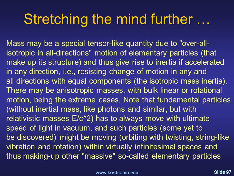 Slide 97 Stretching the mind further … Mass may be a special tensor-like quantity due to over-all- isotropic in all-directions motion of elementary particles (that make up its structure) and thus give rise to inertia if accelerated in any direction, i.e., resisting change of motion in any and all directions with equal components (the isotropic mass inertia).