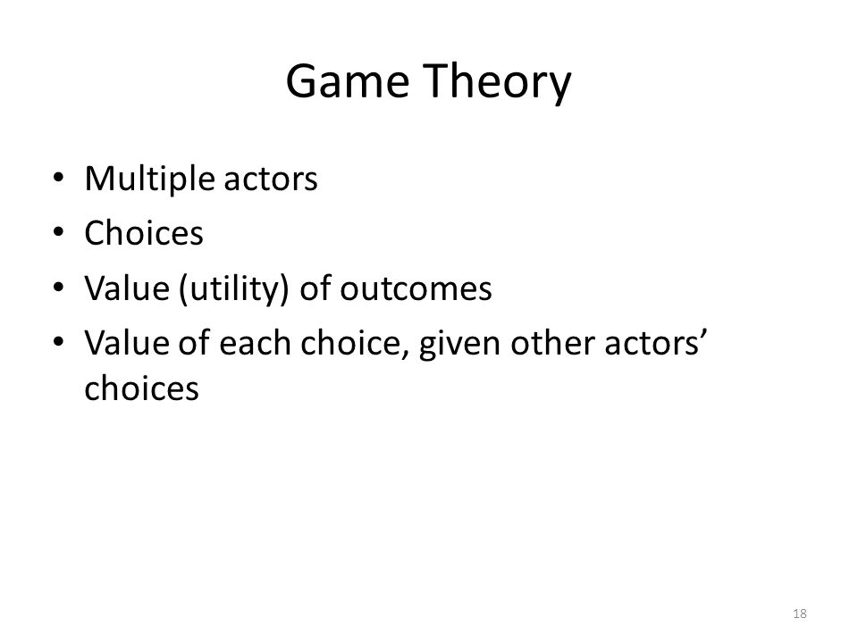 Game Theory Multiple actors Choices Value (utility) of outcomes Value of each choice, given other actors' choices 18