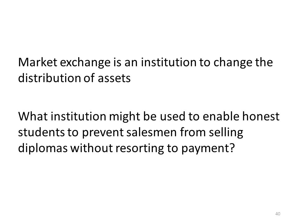 Market exchange is an institution to change the distribution of assets What institution might be used to enable honest students to prevent salesmen from selling diplomas without resorting to payment.