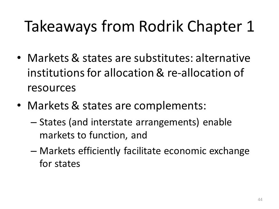 Takeaways from Rodrik Chapter 1 Markets & states are substitutes: alternative institutions for allocation & re-allocation of resources Markets & states are complements: – States (and interstate arrangements) enable markets to function, and – Markets efficiently facilitate economic exchange for states 44