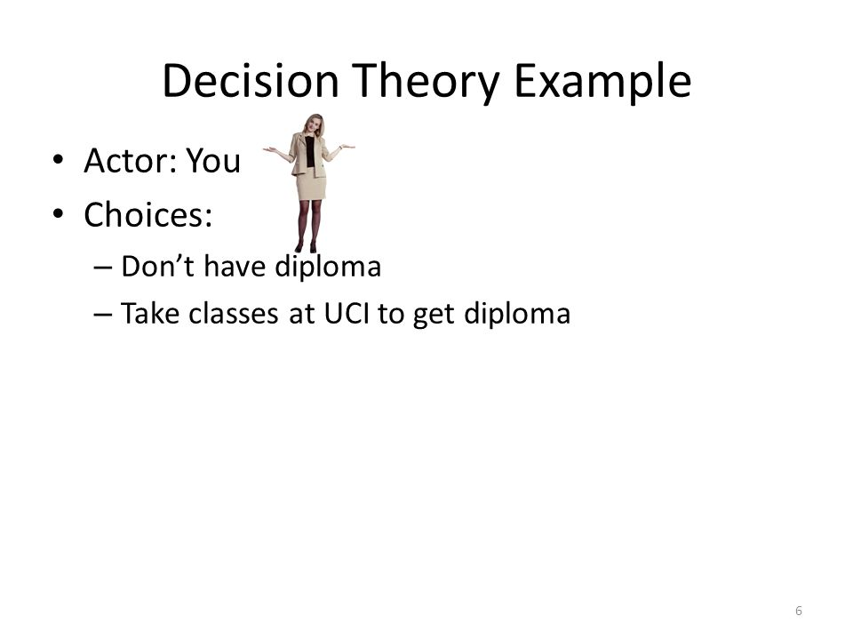 Decision Theory Example Actor: You Choices: – Don't have diploma – Take classes at UCI to get diploma 6