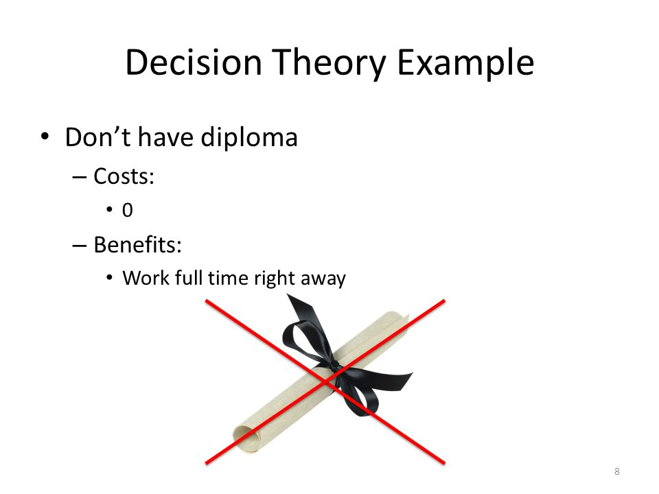 Decision Theory Example Don't have diploma – Costs: 0 – Benefits: Work full time right away 8