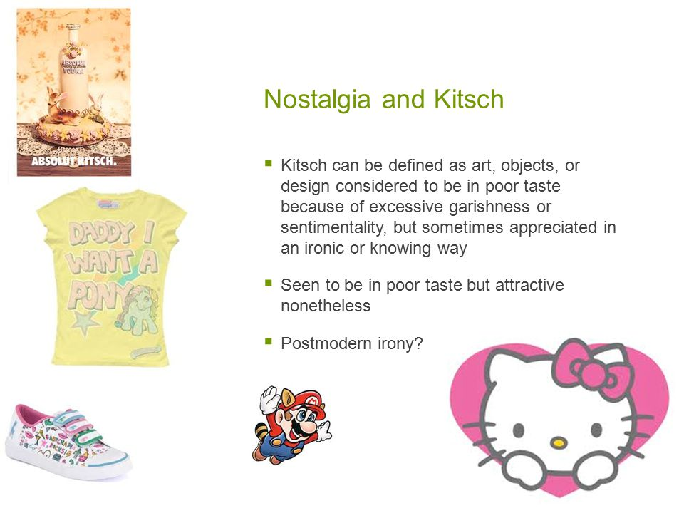 Nostalgia and Kitsch  Kitsch can be defined as art, objects, or design considered to be in poor taste because of excessive garishness or sentimentality, but sometimes appreciated in an ironic or knowing way  Seen to be in poor taste but attractive nonetheless  Postmodern irony?