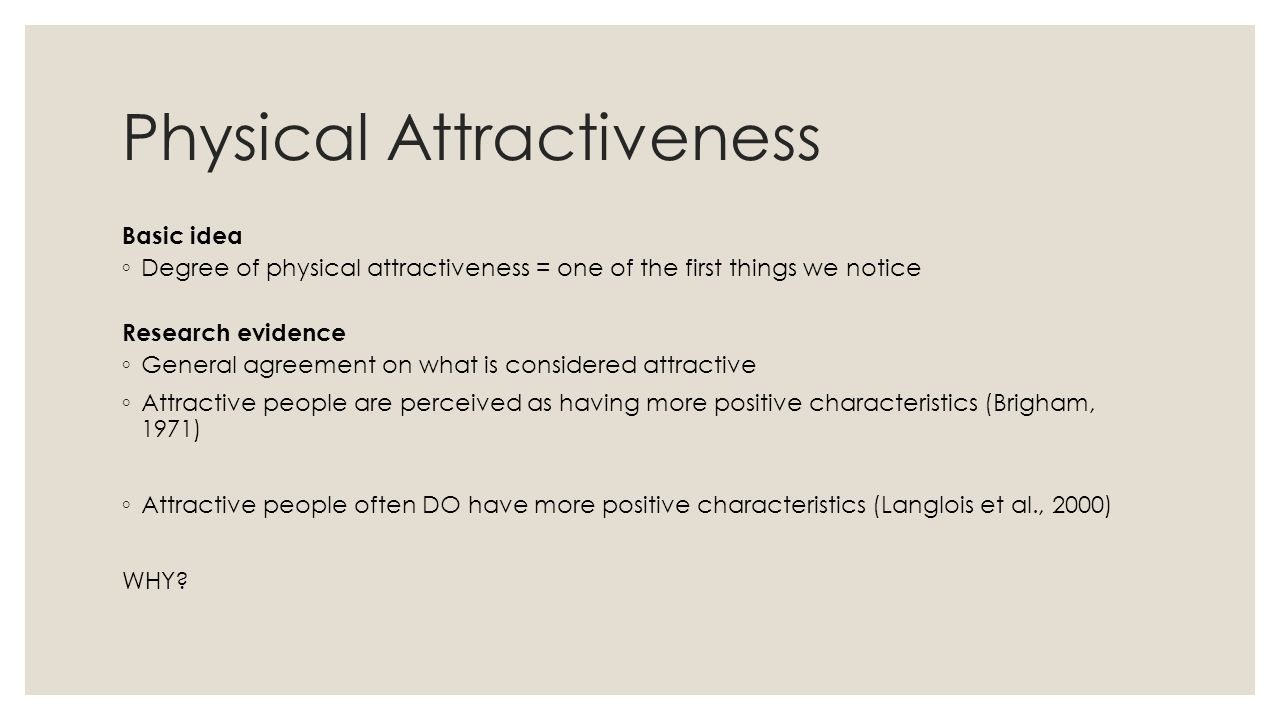 Physical Attractiveness Basic idea ◦ Degree of physical attractiveness = one of the first things we notice Research evidence ◦ General agreement on what is considered attractive ◦ Attractive people are perceived as having more positive characteristics (Brigham, 1971) ‏ ◦ Attractive people often DO have more positive characteristics (Langlois et al., 2000) ‏ WHY?