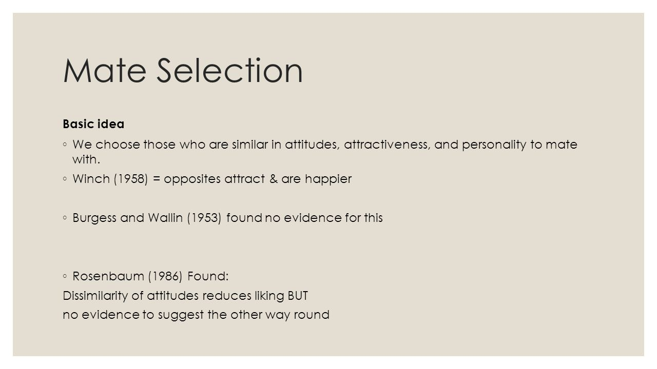 Mate Selection Basic idea ◦ We choose those who are similar in attitudes, attractiveness, and personality to mate with. ◦ Winch (1958) = opposites att