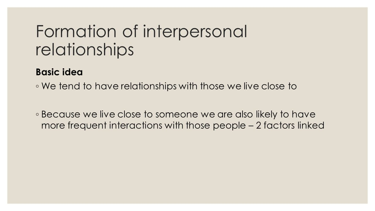 Formation of interpersonal relationships Basic idea ◦ We tend to have relationships with those we live close to ◦ Because we live close to someone we are also likely to have more frequent interactions with those people – 2 factors linked